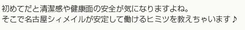 初めてだと清潔感や健康面の安全が気になりますよね。そこで名古屋シィメイルが安定して働けるヒミツを教えちゃいます♪