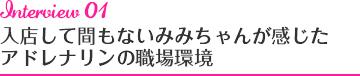 Interview01 入店して間もないみみちゃんが感じたアドレナリンの職場環境