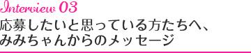 Interview03 応募したいと思っている方たちへ、みみちゃんからのメッセージ