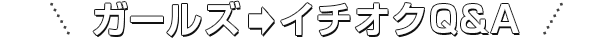 ガールズ→イチオクQ&A